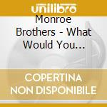Monroe Brothers - What Would You Give.Vol.1 cd musicale di Brothers Monroe
