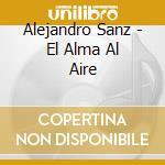 Alejandro Sanz - El Alma Al Aire cd musicale di SANZ ALEJANDRO