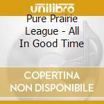 ALL IN GOOD TIME... cd musicale di PURE PRAIRIE LEAGUE
