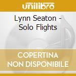 Lynn Seaton - Solo Flights cd musicale di Seaton Lynn