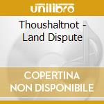 LAND DISPUTE                              cd musicale di THOUSHALTNOT