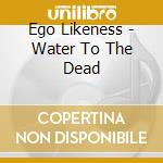 WATER TO THE DEAD                         cd musicale di Likeness Ego
