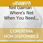 WHERE'S NEIL WHEN YOU NEED HIM?           cd musicale di Neil Gaiman