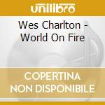 Wes Charlton - World On Fire cd musicale di WES CHARLTON