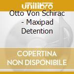 Otto Von Schirac - Maxipad Detention cd musicale di VON SCHIRAC OTTO