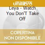WATCH YOU DON'T TAKE OFF cd musicale di LEYA