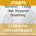Receiver - Teddy Has Stopped Breathing cd musicale di Receiver