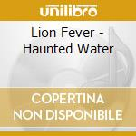 Lion Fever - Haunted Water cd musicale di Fever Lion