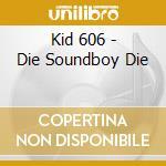 Kid 606 - Die Soundboy Die cd musicale di KID 606