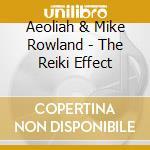 Aeoliah / Rowland M. - The Reiki Effect cd musicale di AEOLIAH/ROWLAND