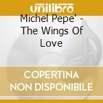 Pepe' Michel - The Wings Of Love cd musicale di Michel Pepe'