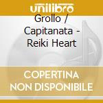 Grollo / Capitanata - Reiki Heart cd musicale di Capitanata Grollo