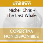 Michell Chris - The Last Whale cd musicale di Chris Michell
