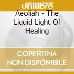 Aeoliah - The Liquid Light Of Healing cd musicale di Aeoliah