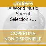 Various - A World Music Special Selection cd musicale di Artisti Vari
