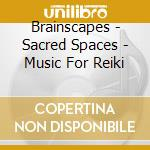 Brainscapes - Sacred Spaces - Music For Reiki cd musicale di BRAINSCAPES