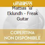 Mattias 'ia' Eklundh - Freak Guitar cd musicale di EKLUNDH MATTIAS IA