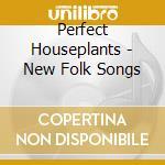 Perfect Houseplants - New Folk Songs cd musicale di Houseplants Perfect
