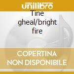 Tine gheal/bright fire cd musicale di Anam