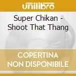 Super Chikan - Shoot That Thang cd musicale di Chikan Super