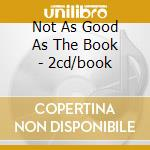 NOT AS GOOD AS THE BOOK - 2CD/BOOK cd musicale di TANGENT