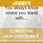 You always know where you stand with... cd musicale