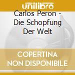 Carlos Peron - Die Schopfung Der Welt cd musicale di Peron Carlos