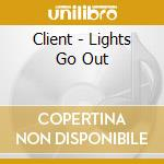 Client - Lights Go Out cd musicale di Client