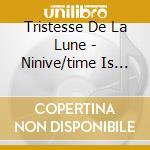 NINIVE/TIME IS MOVING                     cd musicale di TRISTESSE DE LA LUNE
