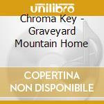 GRAVEYARD MOUNTAIN HOME cd musicale di CHROMA KEY