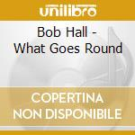 Bob Hall - What Goes Round cd musicale di Bob Hall