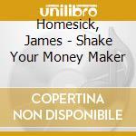 Homesick, James - Shake Your Money Maker cd musicale di James Homesick
