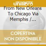 FROM NEW ORLEANS TO CHICAGO VIA MEMPHIS cd musicale di ARTISTI VARI