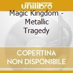 Magic Kingdom - Metallic Tragedy cd musicale di Kingdom Magic