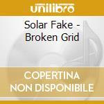 Solar Fake - Broken Grid cd musicale di Fake Solar