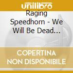 WE WILL BE DEAD TOMORROW                  cd musicale di Speedhorn Raging