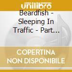 Beardfish - Sleeping In Traffic - Part Two cd musicale di BEARDFISH