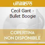 Cecil Gant - Bullet Boogie cd musicale di Cecil Gant