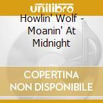 Howlin' Wolf - Moanin' At Midnight cd musicale di Howlin' Wolf