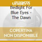 Bedlight For Blue Eyes - The Dawn cd musicale di BEDLIGHT FOR BLU EYE