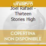 Joel Rafael - Thirteen Stories High cd musicale di Joel Rafael