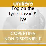 Fog on the tyne classic & live cd musicale