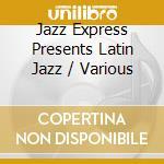 Various - Jazz Express Presents Latin Jazz cd musicale di Artisti Vari