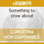 Something to crow about cd musicale