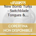 SWITCHBLADE TONGUES AND                   cd musicale di NEW BOMB TURKS