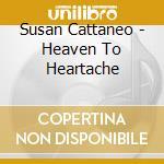 Heaven to heartache cd musicale di Cattaneo Susan