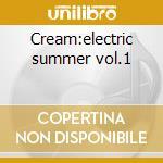 Cream:electric summer vol.1 cd musicale