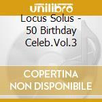 Locus Solus - 50 Birthday Celeb.Vol.3 cd musicale di Solus Locus