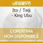 Ito / Teiji - King Ubu cd musicale di Teiji Ito