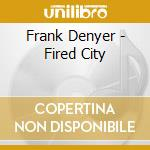 Frank Denyer - Fired City cd musicale di Frank Denyer